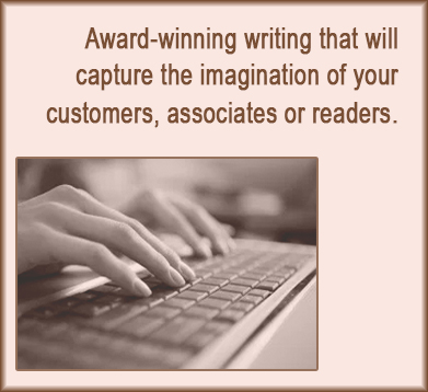 Award-winning writing that will capture the imagination of your customers, associates or readers.
