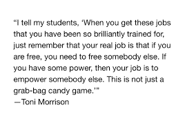 """...f you are free, you need to free someone else..."" - Toni Morrison"